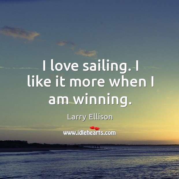 I love sailing. I like it more when I am winning. Larry Ellison Picture Quote
