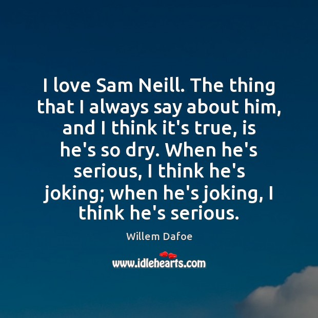 I love Sam Neill. The thing that I always say about him, Willem Dafoe Picture Quote