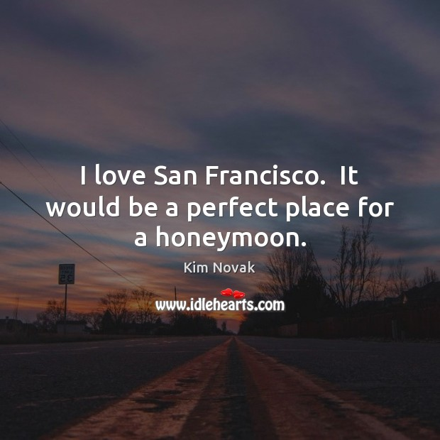 I love San Francisco.  It would be a perfect place for a honeymoon. Kim Novak Picture Quote