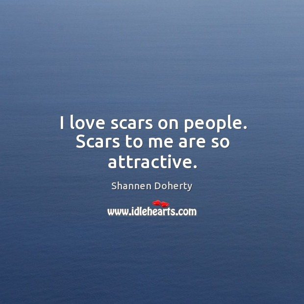 I love scars on people. Scars to me are so attractive. Shannen Doherty Picture Quote