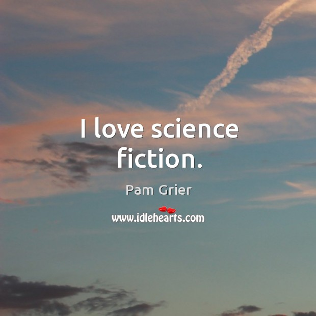I love science fiction. Pam Grier Picture Quote
