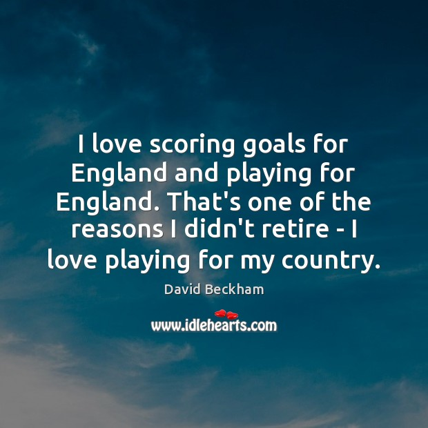 I love scoring goals for England and playing for England. That's one David Beckham Picture Quote