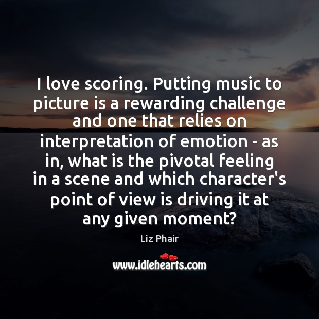 I love scoring. Putting music to picture is a rewarding challenge and Liz Phair Picture Quote