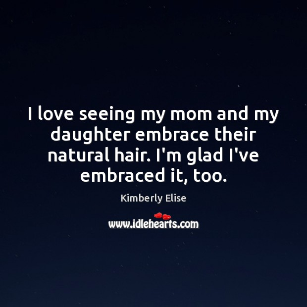 I love seeing my mom and my daughter embrace their natural hair. Kimberly Elise Picture Quote