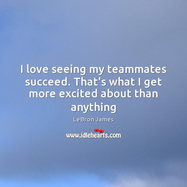 I love seeing my teammates succeed. That's what I get more excited about than anything Image