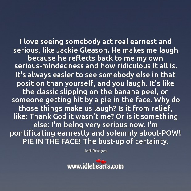 I love seeing somebody act real earnest and serious, like Jackie Gleason. Jeff Bridges Picture Quote