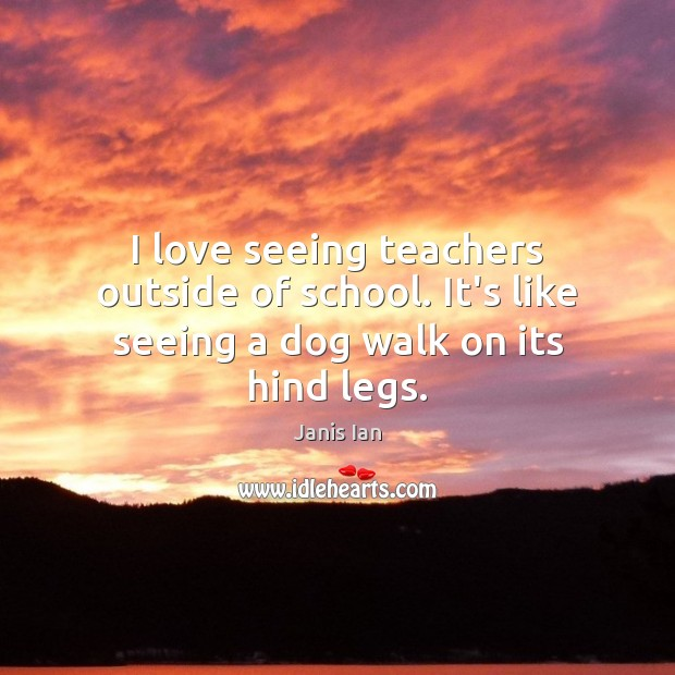 I love seeing teachers outside of school. It's like seeing a dog walk on its hind legs. Image