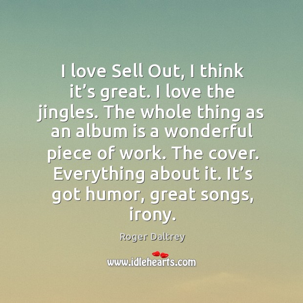 I love sell out, I think it's great. I love the jingles. The whole thing as an album is a Roger Daltrey Picture Quote