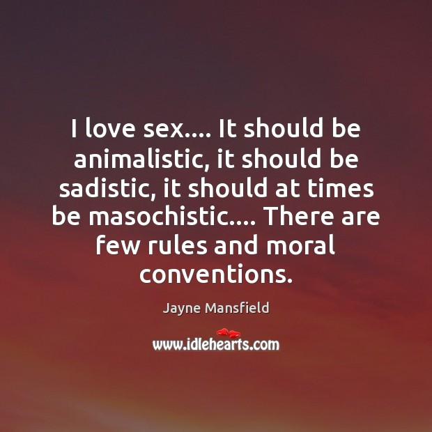 Image, I love sex…. It should be animalistic, it should be sadistic, it