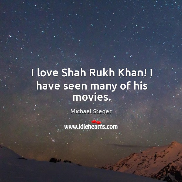 I love Shah Rukh Khan! I have seen many of his movies. Image