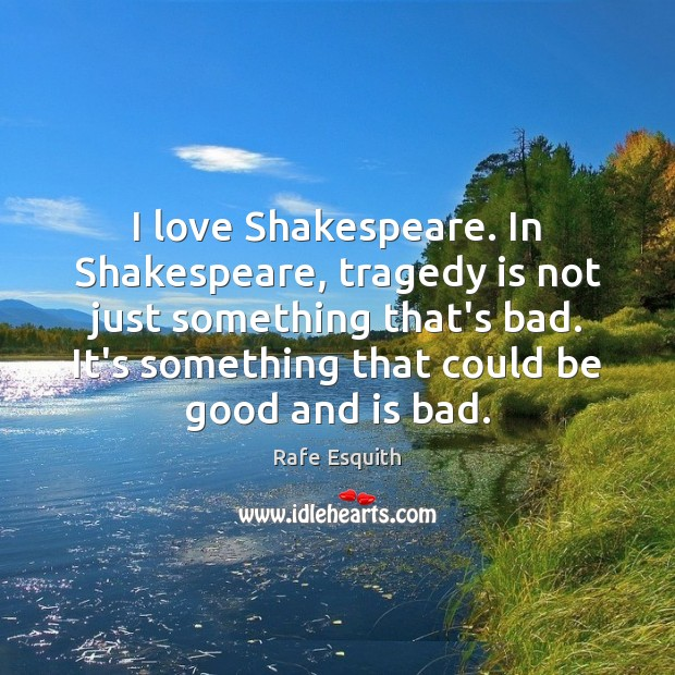 I love Shakespeare. In Shakespeare, tragedy is not just something that's bad. Rafe Esquith Picture Quote