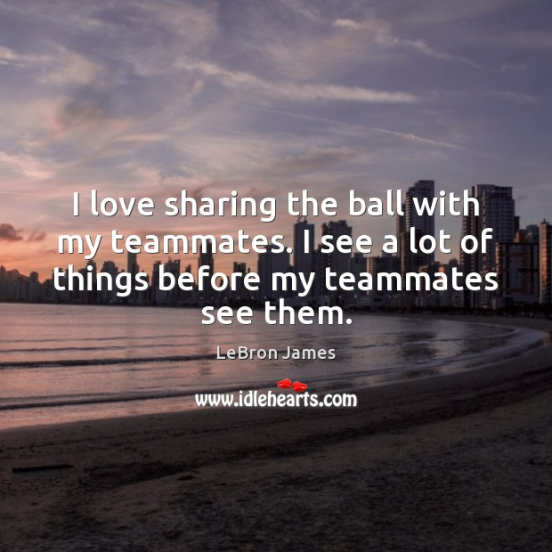 I love sharing the ball with my teammates. I see a lot Image
