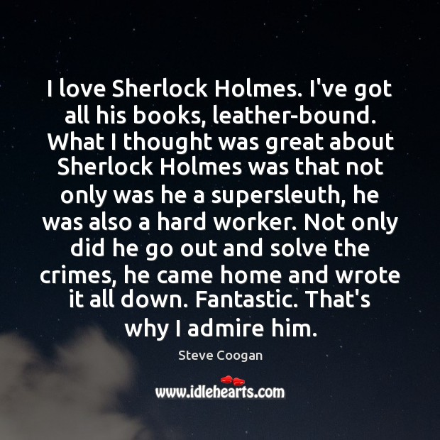 I love Sherlock Holmes. I've got all his books, leather-bound. What I Steve Coogan Picture Quote