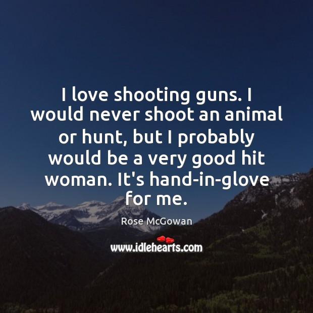 I love shooting guns. I would never shoot an animal or hunt, Image