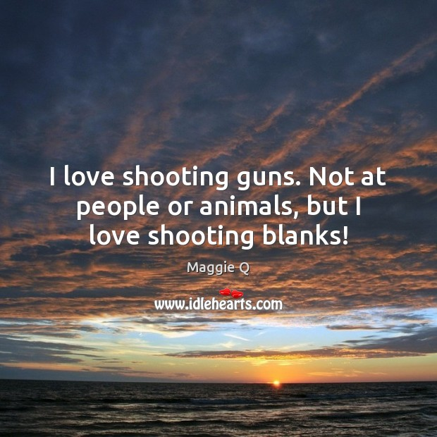 I love shooting guns. Not at people or animals, but I love shooting blanks! Maggie Q Picture Quote