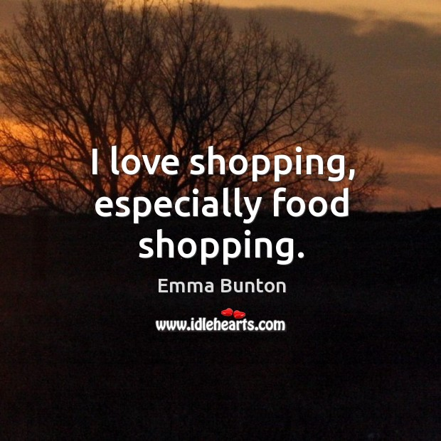 I love shopping, especially food shopping. Emma Bunton Picture Quote