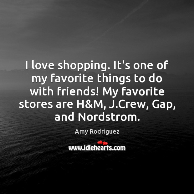 Image, I love shopping. It's one of my favorite things to do with