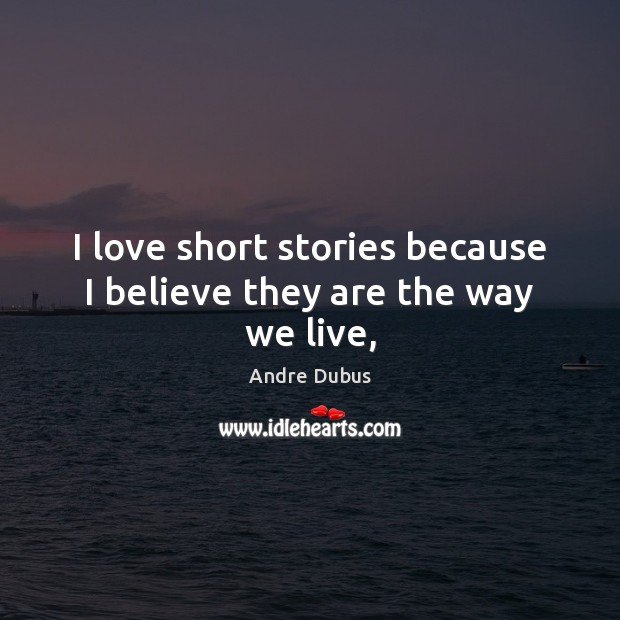 I love short stories because I believe they are the way we live, Andre Dubus Picture Quote