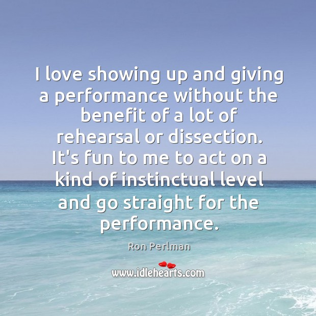 Image, I love showing up and giving a performance without the benefit of