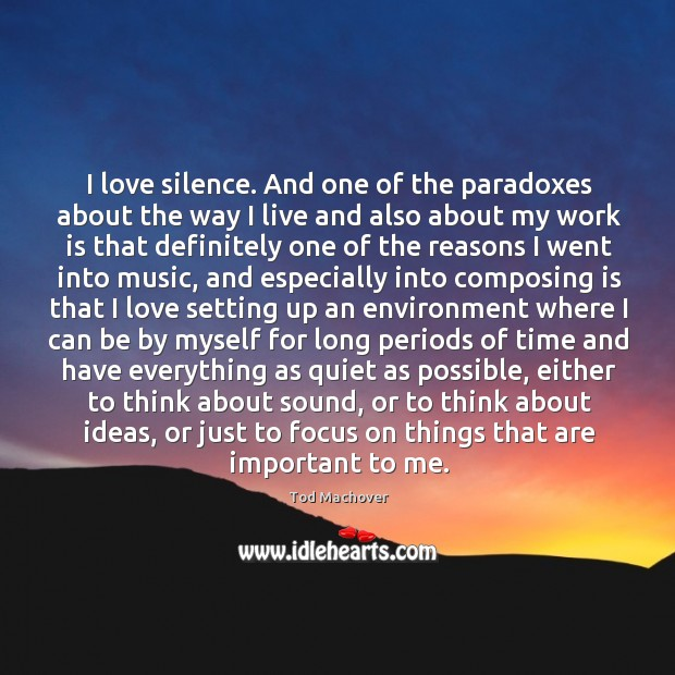 I love silence. And one of the paradoxes about the way I Tod Machover Picture Quote