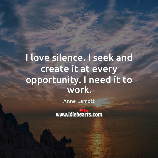 I love silence. I seek and create it at every opportunity. I need it to work. Anne Lamott Picture Quote