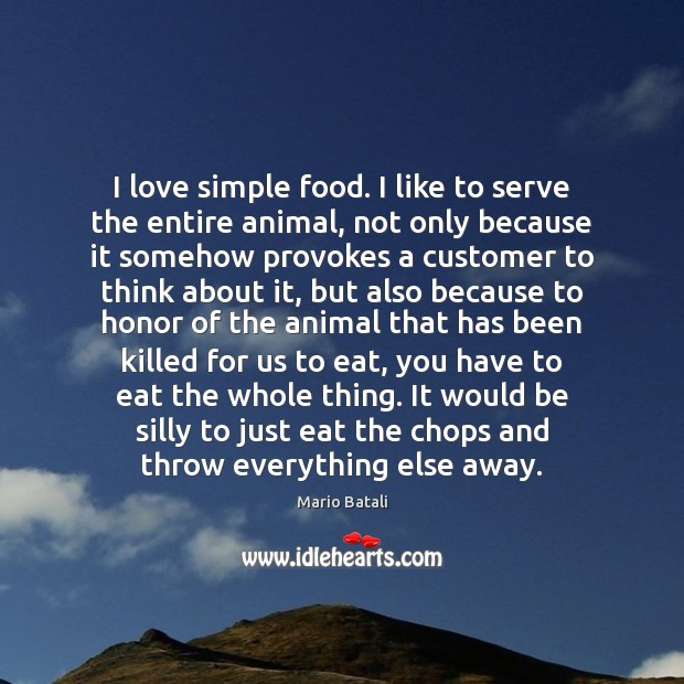 I love simple food. I like to serve the entire animal, not Mario Batali Picture Quote