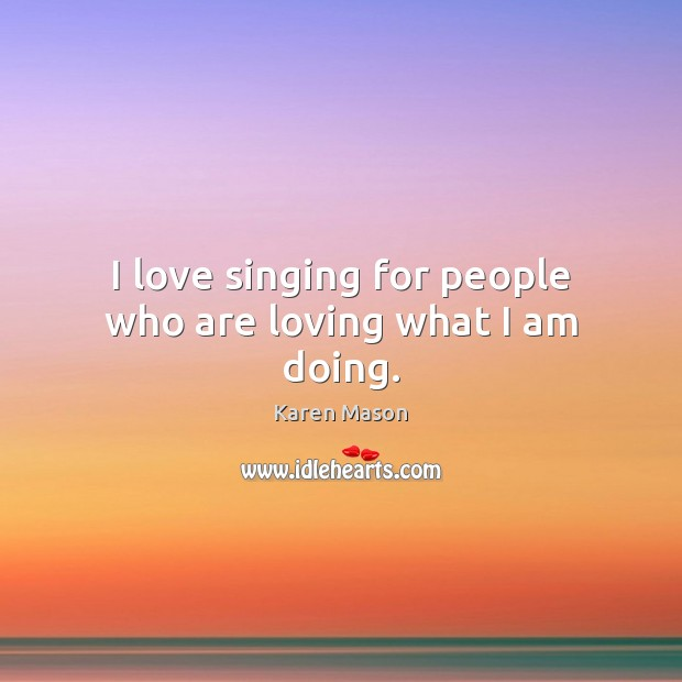 I love singing for people who are loving what I am doing. Image