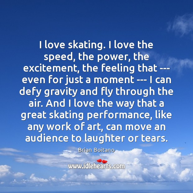 Image, I love skating. I love the speed, the power, the excitement, the