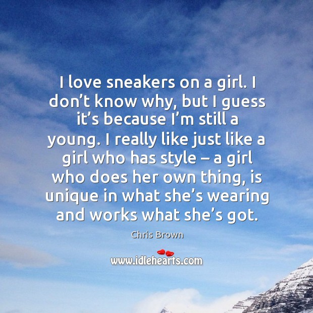 I love sneakers on a girl. I don't know why, but I guess it's because I'm still a young. Chris Brown Picture Quote