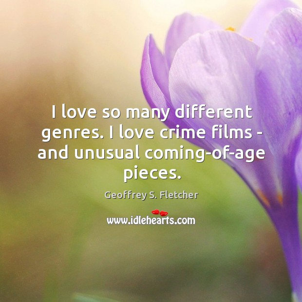 I love so many different genres. I love crime films – and unusual coming-of-age pieces. Geoffrey S. Fletcher Picture Quote