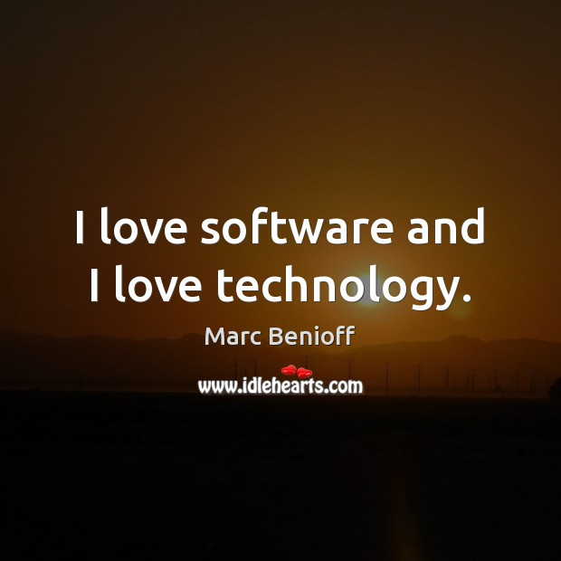 I love software and I love technology. Marc Benioff Picture Quote