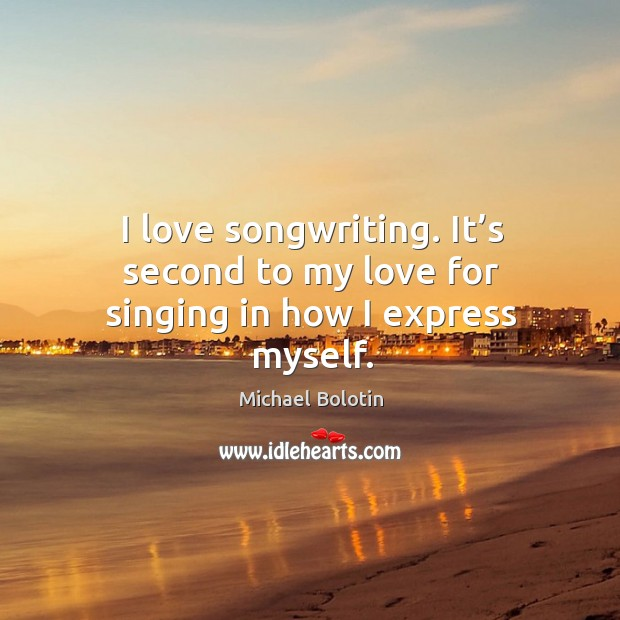 I love songwriting. It's second to my love for singing in how I express myself. Michael Bolotin Picture Quote