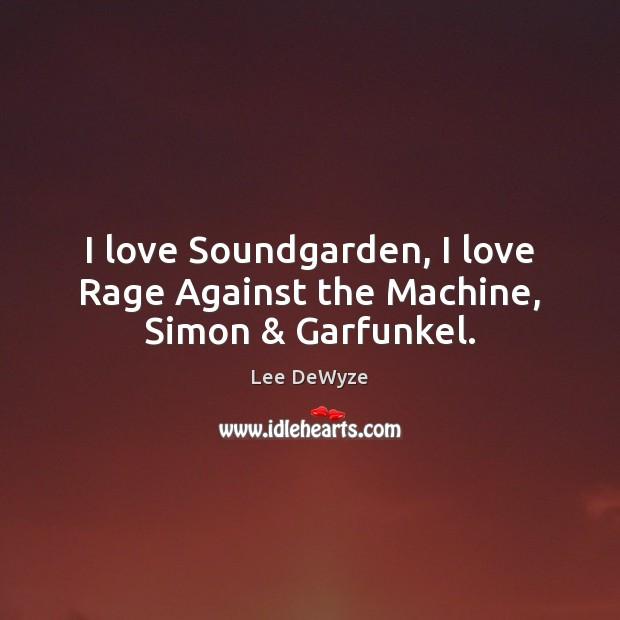 I love Soundgarden, I love Rage Against the Machine, Simon & Garfunkel. Image