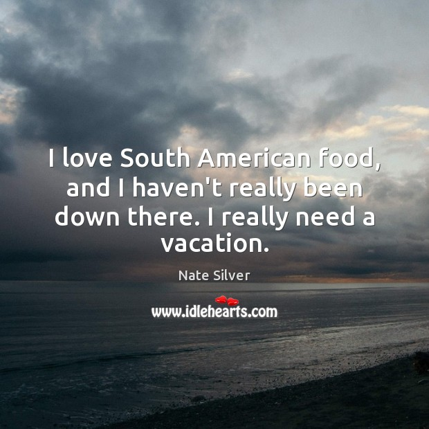Image, I love South American food, and I haven't really been down there.