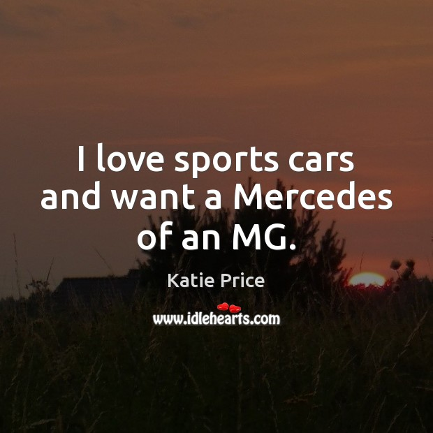 I love sports cars and want a Mercedes of an MG. Katie Price Picture Quote