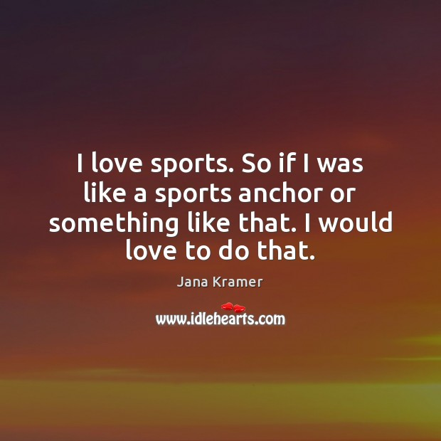 I love sports. So if I was like a sports anchor or Sports Quotes Image