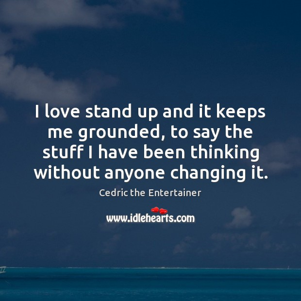 Image, I love stand up and it keeps me grounded, to say the