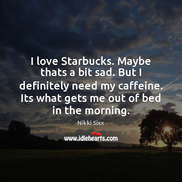 I love Starbucks. Maybe thats a bit sad. But I definitely need Nikki Sixx Picture Quote