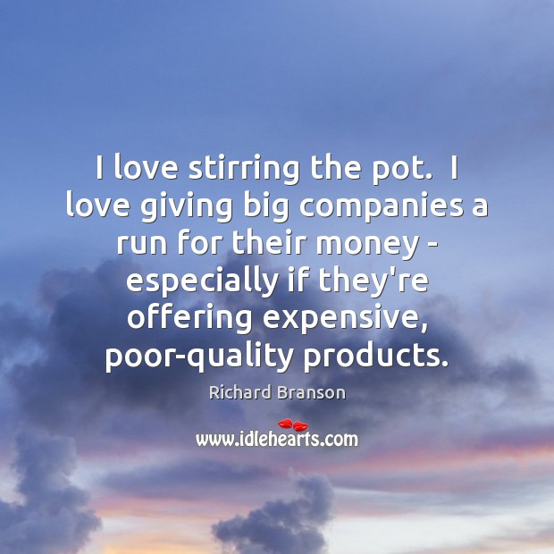 I love stirring the pot.  I love giving big companies a run Richard Branson Picture Quote