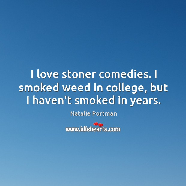 I love stoner comedies. I smoked weed in college, but I haven't smoked in years. Image