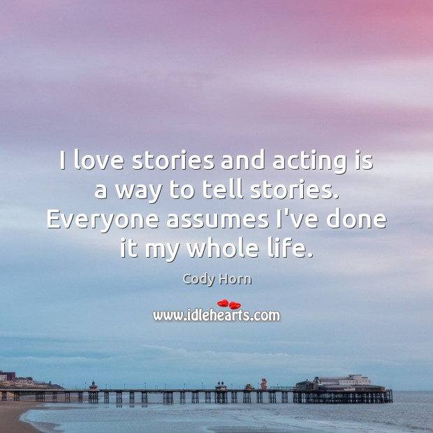 I love stories and acting is a way to tell stories. Everyone Acting Quotes Image