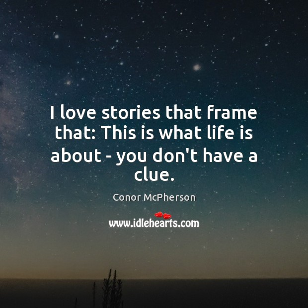 Image, I love stories that frame that: This is what life is about – you don't have a clue.