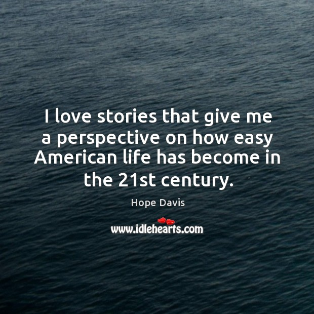 I love stories that give me a perspective on how easy American Hope Davis Picture Quote