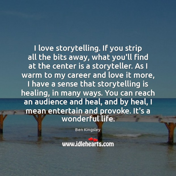Image, I love storytelling. If you strip all the bits away, what you'll