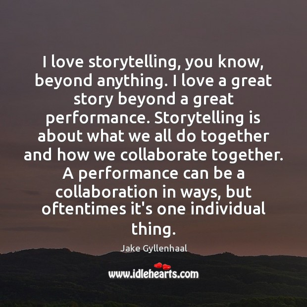 I love storytelling, you know, beyond anything. I love a great story Jake Gyllenhaal Picture Quote