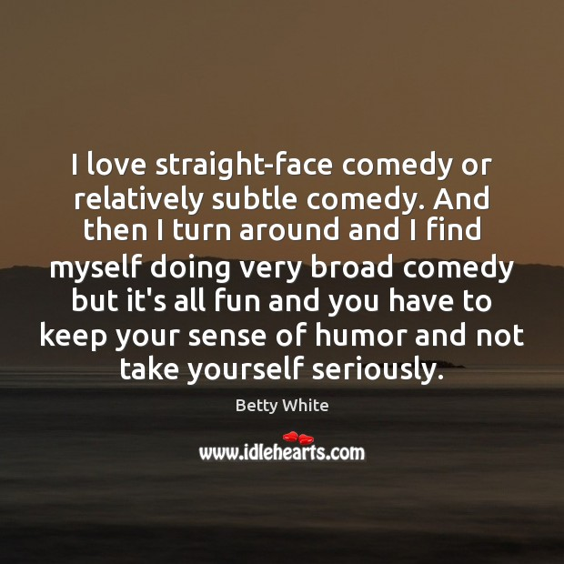 I love straight-face comedy or relatively subtle comedy. And then I turn Betty White Picture Quote