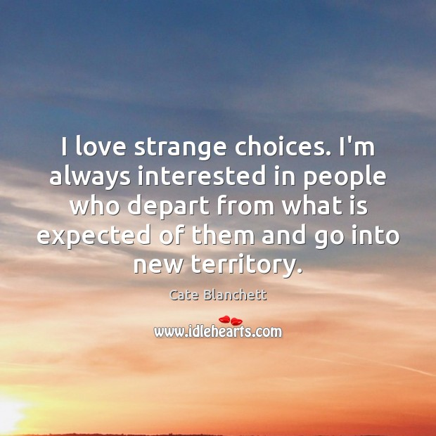 I love strange choices. I'm always interested in people who depart from Cate Blanchett Picture Quote