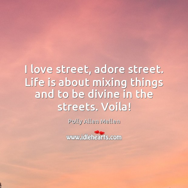 I love street, adore street. Life is about mixing things and to Image