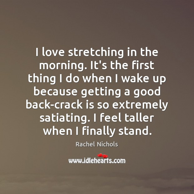 I love stretching in the morning. It's the first thing I do Rachel Nichols Picture Quote