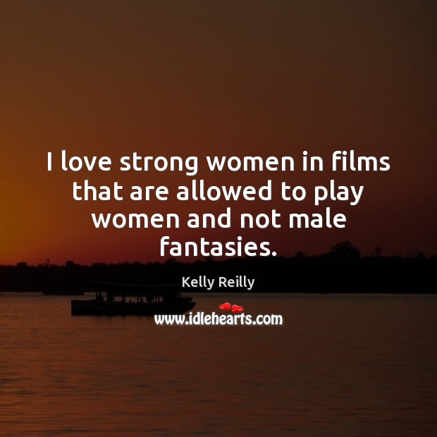 I love strong women in films that are allowed to play women and not male fantasies. Kelly Reilly Picture Quote